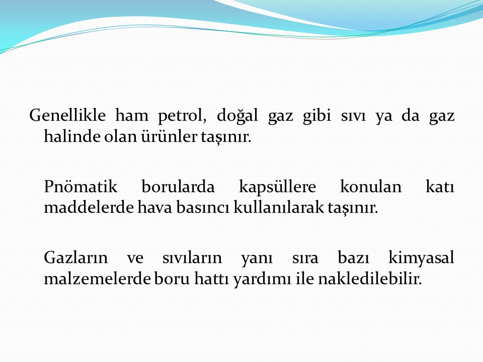 Genellikle ham petrol, doğal gaz gibi sıvı ya da gaz halinde olan ürünler taşınır.