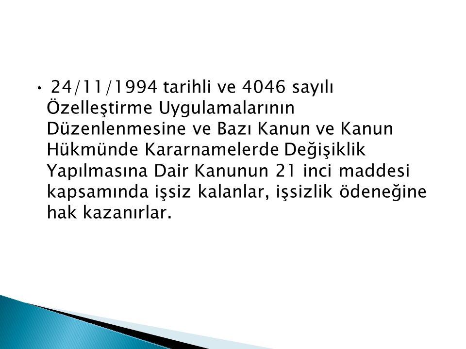 • 24/11/1994 tarihli ve 4046 sayılı Özelleştirme Uygulamalarının Düzenlenmesine ve Bazı Kanun ve Kanun Hükmünde Kararnamelerde Değişiklik Yapılmasına Dair Kanunun 21 inci maddesi kapsamında işsiz kalanlar, işsizlik ödeneğine hak kazanırlar.