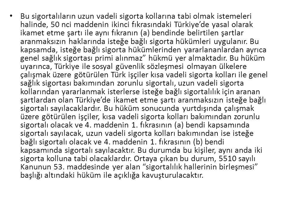 Bu sigortalıların uzun vadeli sigorta kollarına tabi olmak istemeleri halinde, 50 nci maddenin ikinci fıkrasındaki Türkiye'de yasal olarak ikamet etme şartı ile aynı fıkranın (a) bendinde belirtilen şartlar aranmaksızın haklarında isteğe bağlı sigorta hükümleri uygulanır.