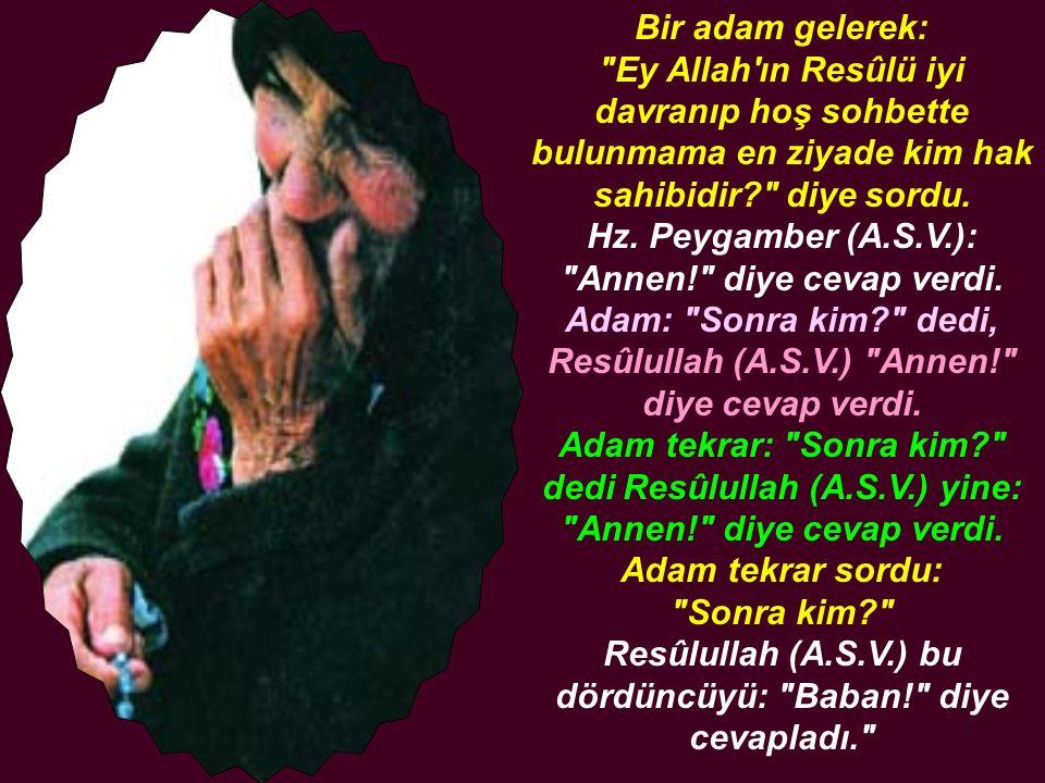 Bir adam gelerek: Ey Allah ın Resûlü iyi davranıp hoş sohbette bulunmama en ziyade kim hak sahibidir diye sordu.