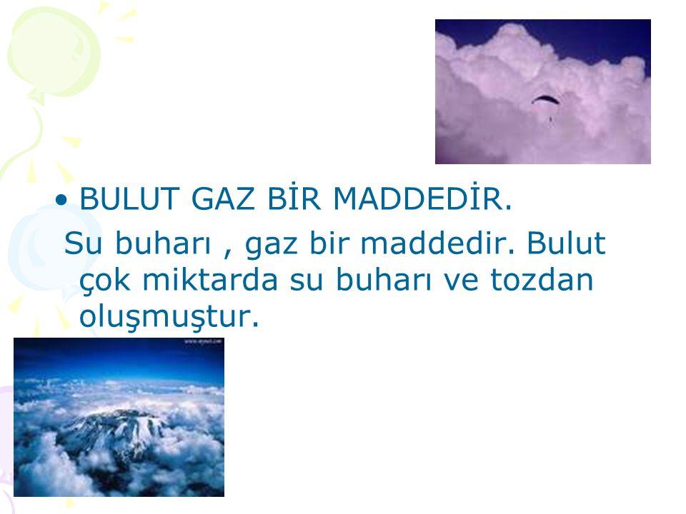 BULUT GAZ BİR MADDEDİR. Su buharı , gaz bir maddedir.