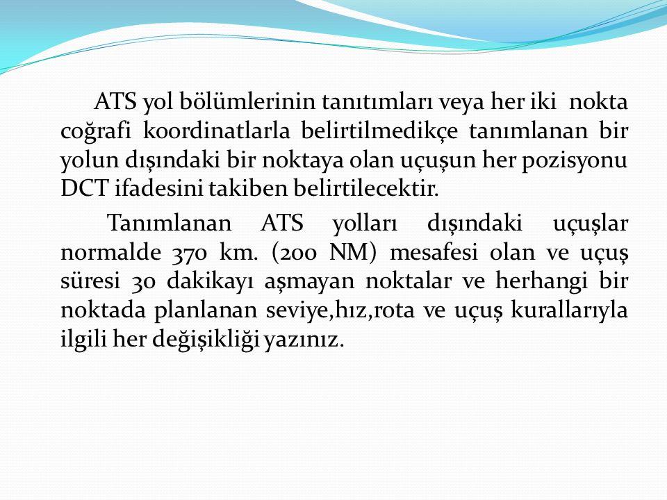 ATS yol bölümlerinin tanıtımları veya her iki nokta coğrafi koordinatlarla belirtilmedikçe tanımlanan bir yolun dışındaki bir noktaya olan uçuşun her pozisyonu DCT ifadesini takiben belirtilecektir.