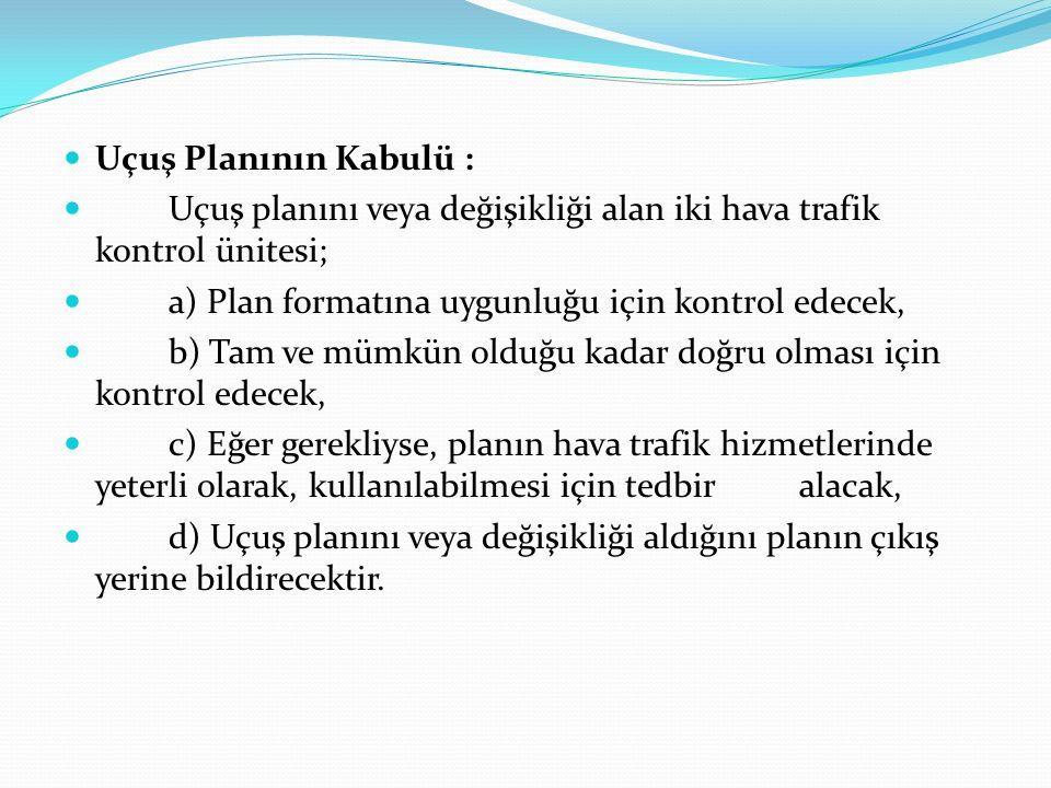 Uçuş Planının Kabulü : Uçuş planını veya değişikliği alan iki hava trafik kontrol ünitesi; a) Plan formatına uygunluğu için kontrol edecek,