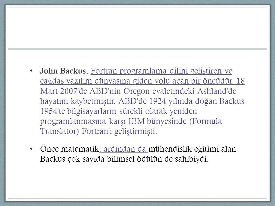 John Backus, Fortran programlama dilini geliştiren ve çağdaş yazılım dünyasına giden yolu açan bir öncüdür. 18 Mart 2007 de ABD nin Oregon eyaletindeki Ashland de hayatını kaybetmiştir. ABD de 1924 yılında doğan Backus 1954 te bilgisayarların sürekli olarak yeniden programlanmasına karşı IBM bünyesinde (Formula Translator) Fortran ı geliştirmişti.