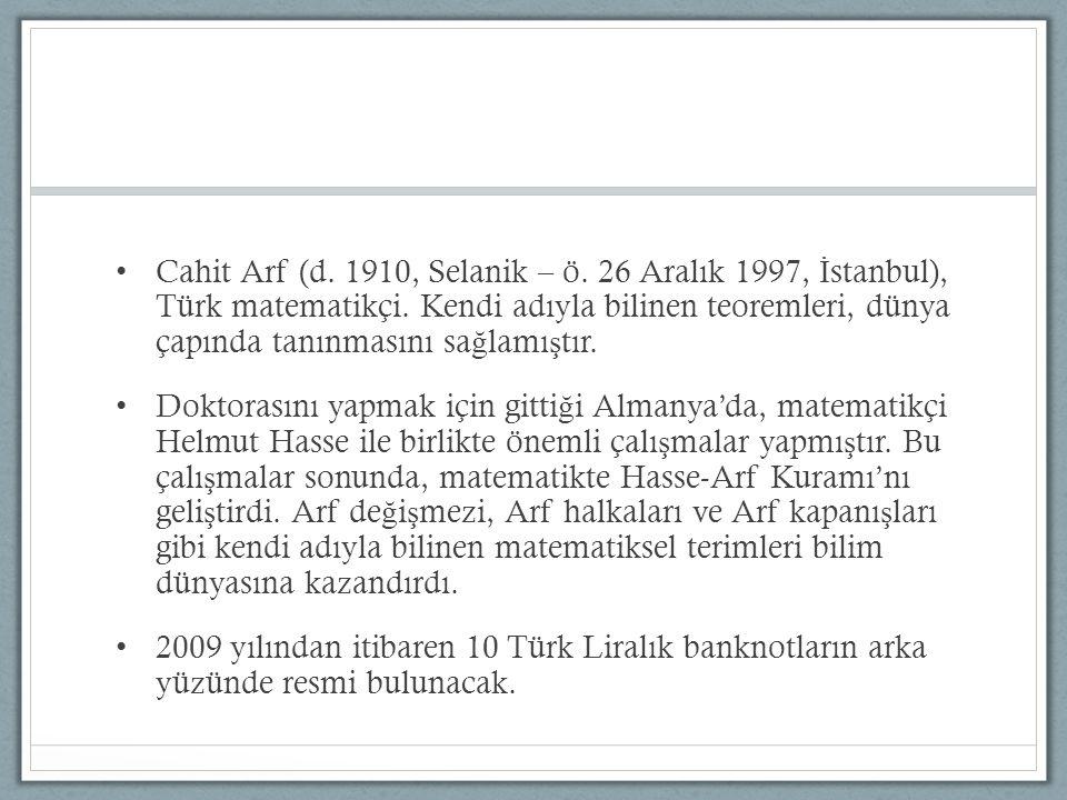 Cahit Arf (d. 1910, Selanik – ö. 26 Aralık 1997, İstanbul), Türk matematikçi. Kendi adıyla bilinen teoremleri, dünya çapında tanınmasını sağlamıştır.