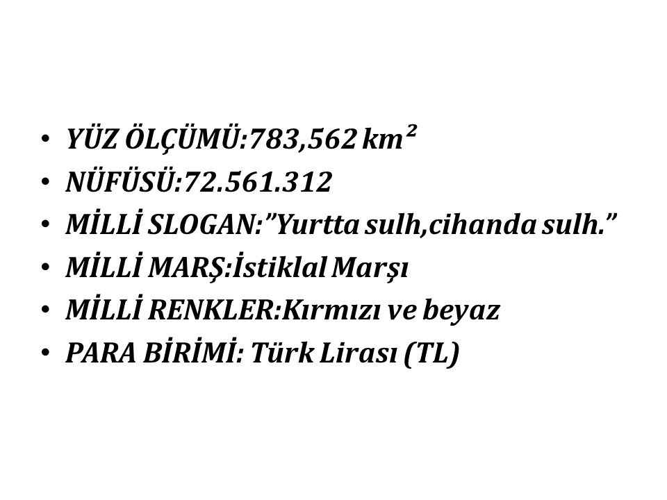 YÜZ ÖLÇÜMÜ:783,562 km² NÜFÜSÜ:72.561.312. MİLLİ SLOGAN: Yurtta sulh,cihanda sulh. MİLLİ MARŞ:İstiklal Marşı.