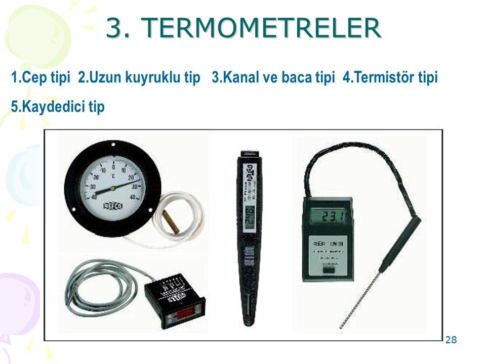 3. TERMOMETRELER 1.Cep tipi 2.Uzun kuyruklu tip 3.Kanal ve baca tipi 4.Termistör tipi.