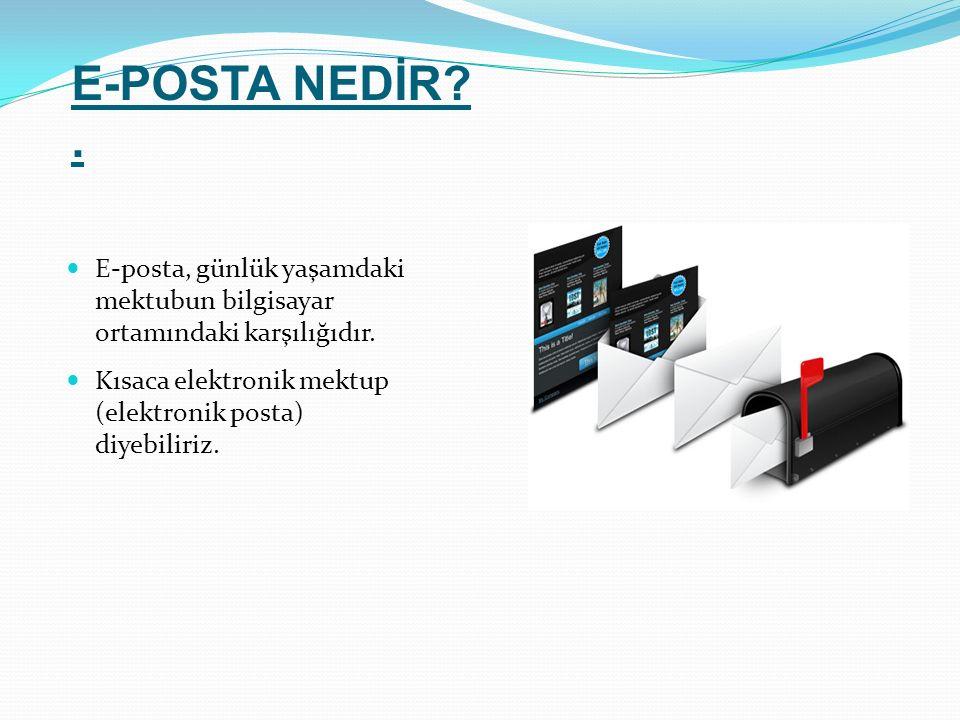 E-POSTA NEDİR . E-posta, günlük yaşamdaki mektubun bilgisayar ortamındaki karşılığıdır.