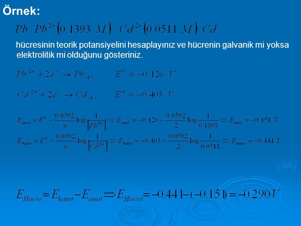 Örnek: hücresinin teorik potansiyelini hesaplayınız ve hücrenin galvanik mi yoksa elektrolitik mi olduğunu gösteriniz.