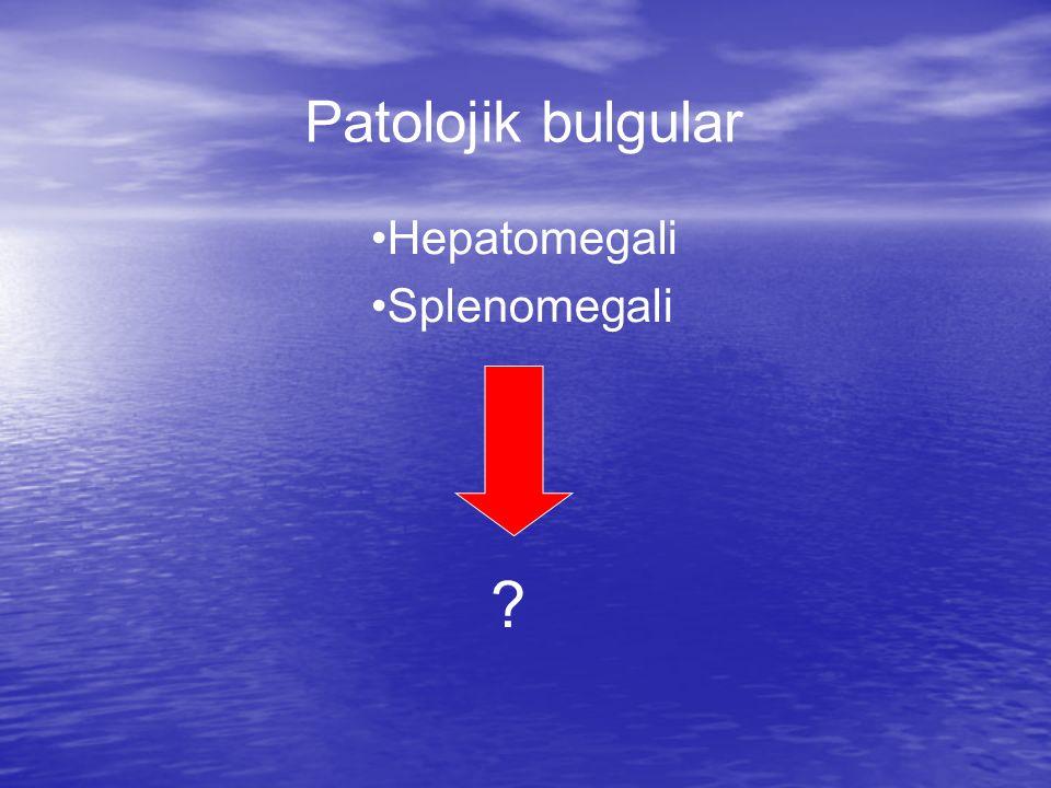 Patolojik bulgular Hepatomegali Splenomegali