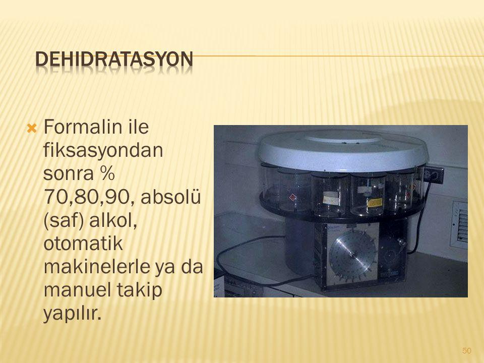 Dehidratasyon Formalin ile fiksasyondan sonra % 70,80,90, absolü (saf) alkol, otomatik makinelerle ya da manuel takip yapılır.