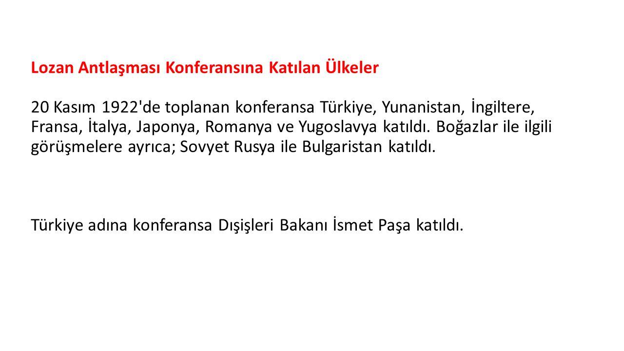 Lozan Antlaşması Konferansına Katılan Ülkeler 20 Kasım 1922 de toplanan konferansa Türkiye, Yunanistan, İngiltere, Fransa, İtalya, Japonya, Romanya ve Yugoslavya katıldı.