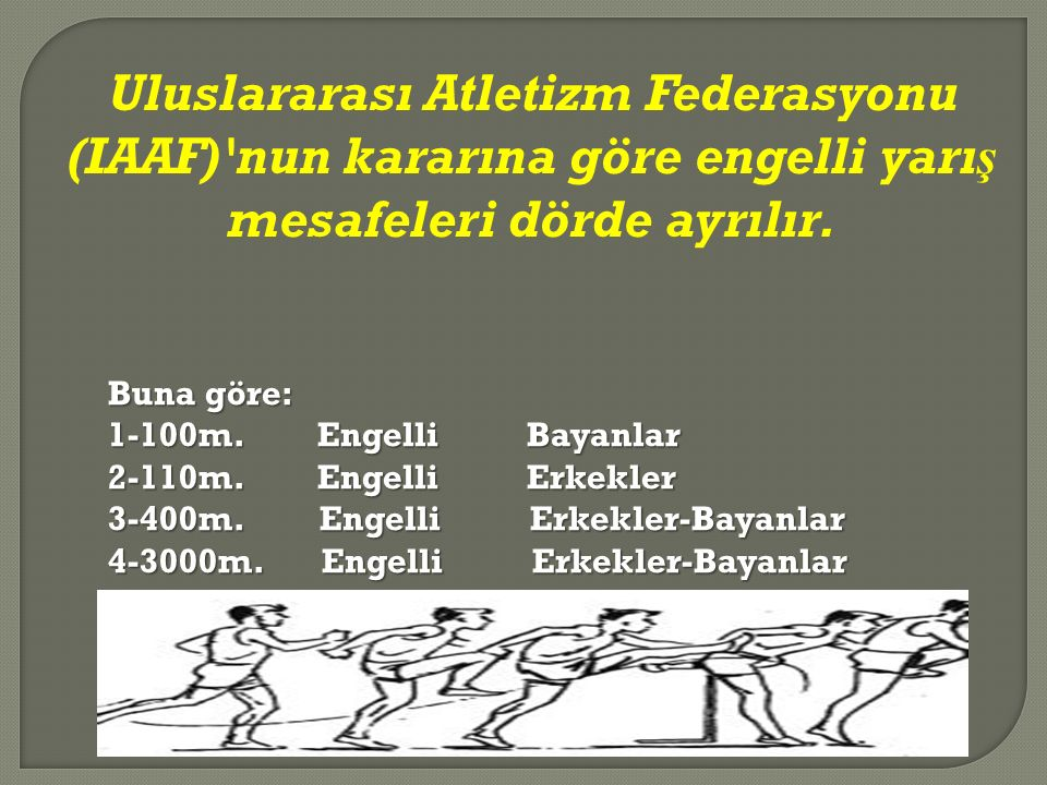 Uluslararası Atletizm Federasyonu (IAAF) nun kararına göre engelli yarış mesafeleri dörde ayrılır.