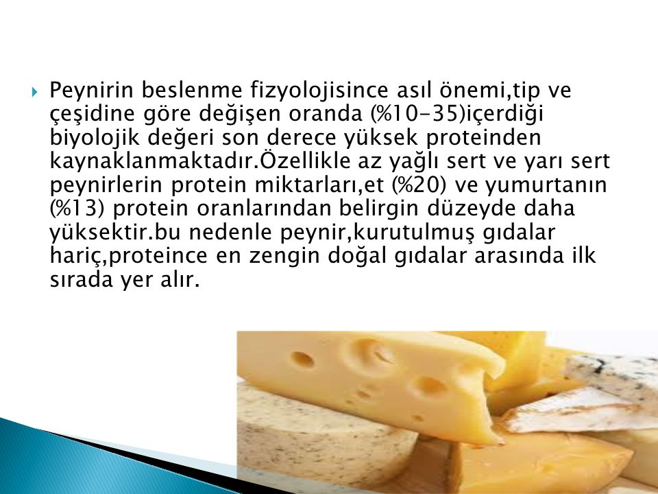 Peynirin beslenme fizyolojisince asıl önemi,tip ve çeşidine göre değişen oranda (%10-35)içerdiği biyolojik değeri son derece yüksek proteinden kaynaklanmaktadır.Özellikle az yağlı sert ve yarı sert peynirlerin protein miktarları,et (%20) ve yumurtanın (%13) protein oranlarından belirgin düzeyde daha yüksektir.bu nedenle peynir,kurutulmuş gıdalar hariç,proteince en zengin doğal gıdalar arasında ilk sırada yer alır.