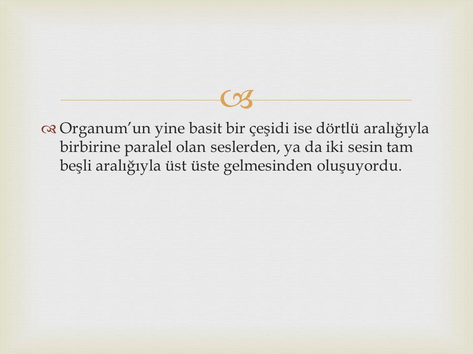 Organum'un yine basit bir çeşidi ise dörtlü aralığıyla birbirine paralel olan seslerden, ya da iki sesin tam beşli aralığıyla üst üste gelmesinden oluşuyordu.