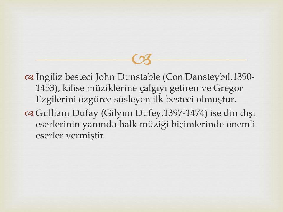İngiliz besteci John Dunstable (Con Dansteybıl,1390-1453), kilise müziklerine çalgıyı getiren ve Gregor Ezgilerini özgürce süsleyen ilk besteci olmuştur.