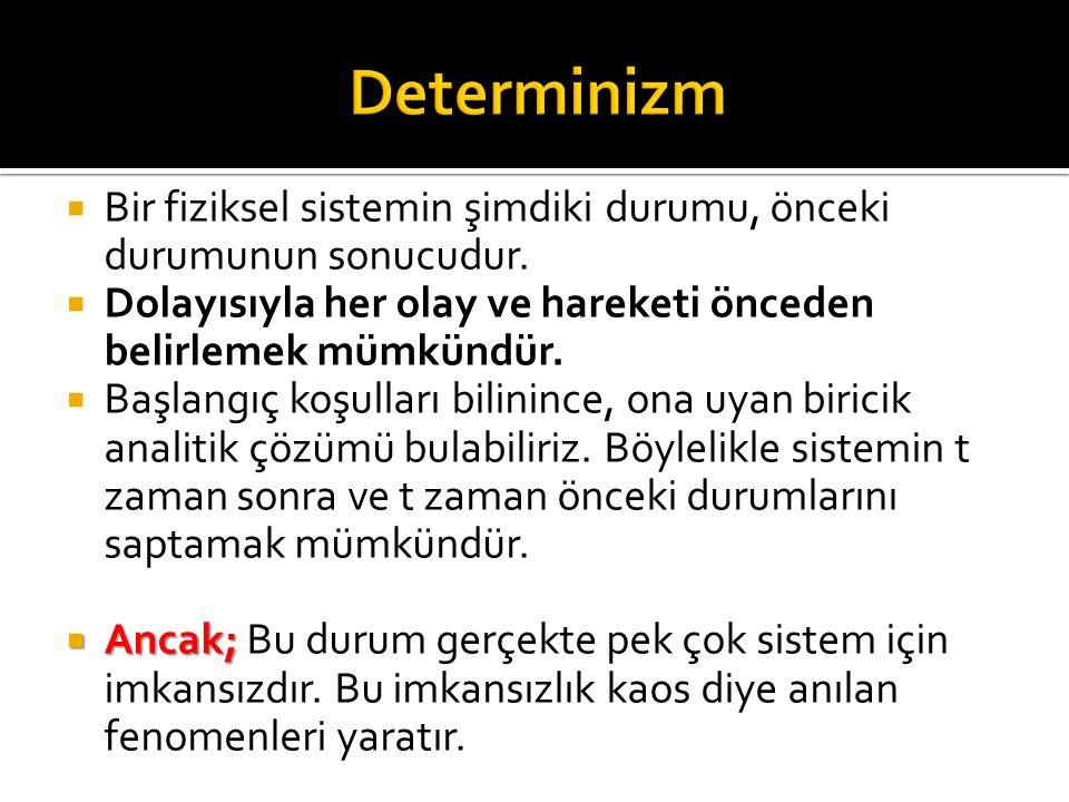 Determinizm Bir fiziksel sistemin şimdiki durumu, önceki durumunun sonucudur. Dolayısıyla her olay ve hareketi önceden belirlemek mümkündür.