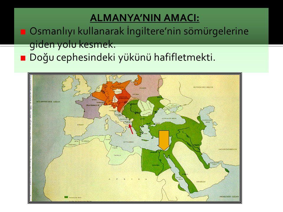 ALMANYA'NIN AMACI: Osmanlıyı kullanarak İngiltere'nin sömürgelerine giden yolu kesmek.