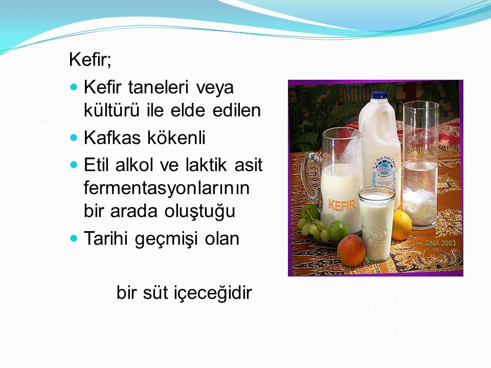 Kefir; Kefir taneleri veya kültürü ile elde edilen. Kafkas kökenli. Etil alkol ve laktik asit fermentasyonlarının bir arada oluştuğu.