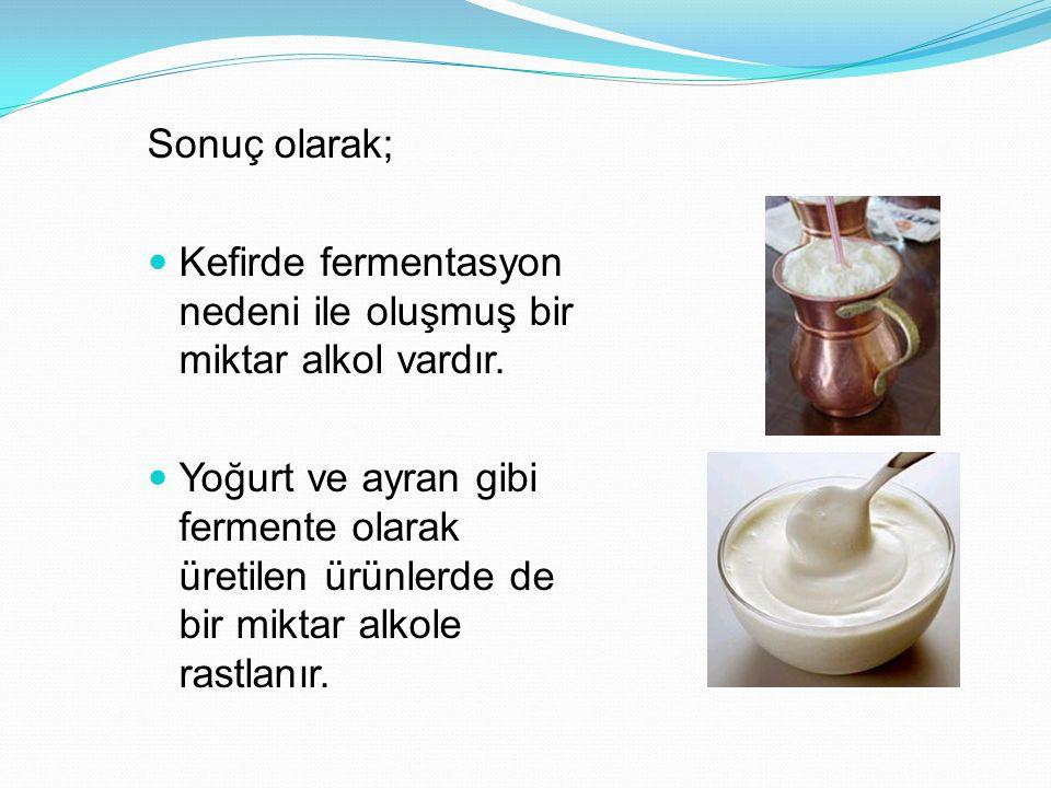 Sonuç olarak; Kefirde fermentasyon nedeni ile oluşmuş bir miktar alkol vardır.