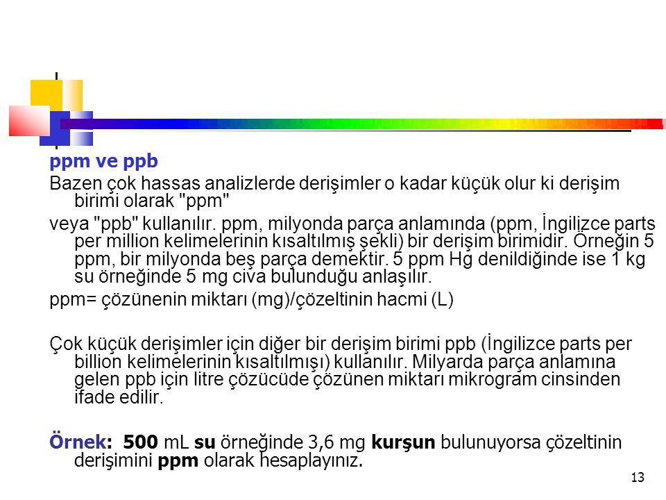 ppm ve ppb Bazen çok hassas analizlerde derişimler o kadar küçük olur ki derişim birimi olarak ppm