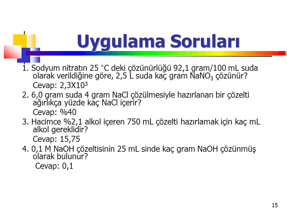 Uygulama Soruları 1. Sodyum nitratın 25 °C deki çözünürlüğü 92,1 gram/100 mL suda olarak verildiğine göre, 2,5 L suda kaç gram NaNO3 çözünür