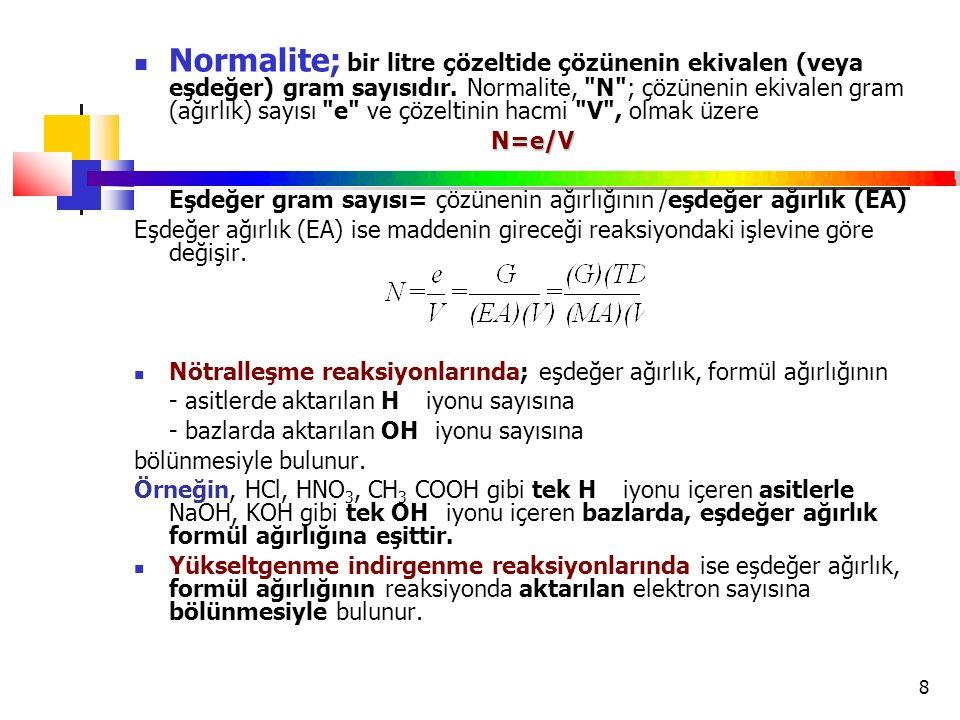 Normalite; bir litre çözeltide çözünenin ekivalen (veya eşdeğer) gram sayısıdır. Normalite, N ; çözünenin ekivalen gram (ağırlık) sayısı e ve çözeltinin hacmi V , olmak üzere