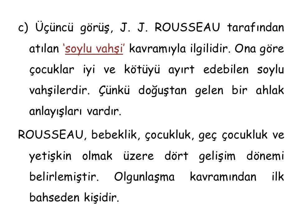 c) Üçüncü görüş, J. J. ROUSSEAU tarafından atılan 'soylu vahşi' kavramıyla ilgilidir.