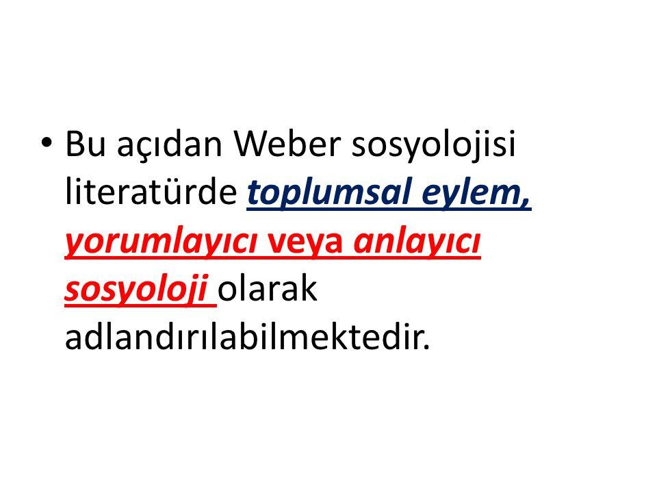 Bu açıdan Weber sosyolojisi literatürde toplumsal eylem, yorumlayıcı veya anlayıcı sosyoloji olarak adlandırılabilmektedir.