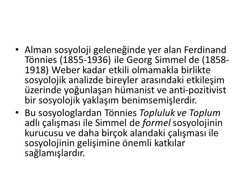 Alman sosyoloji geleneğinde yer alan Ferdinand Tönnies (1855-1936) ile Georg Simmel de (1858-1918) Weber kadar etkili olmamakla birlikte sosyolojik analizde bireyler arasındaki etkileşim üzerinde yoğunlaşan hümanist ve anti-pozitivist bir sosyolojik yaklaşım benimsemişlerdir.
