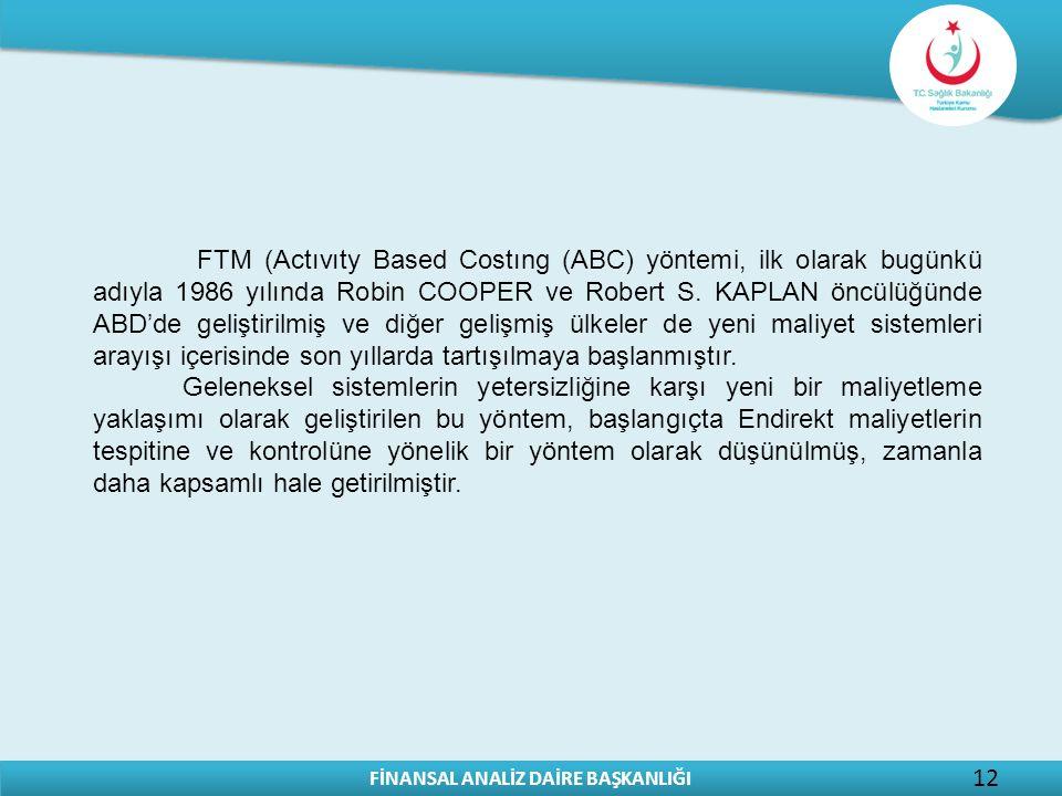 FTM (Actıvıty Based Costıng (ABC) yöntemi, ilk olarak bugünkü adıyla 1986 yılında Robin COOPER ve Robert S. KAPLAN öncülüğünde ABD'de geliştirilmiş ve diğer gelişmiş ülkeler de yeni maliyet sistemleri arayışı içerisinde son yıllarda tartışılmaya başlanmıştır.