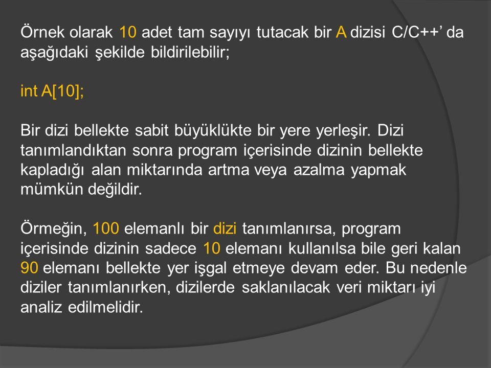 Örnek olarak 10 adet tam sayıyı tutacak bir A dizisi C/C++' da aşağıdaki şekilde bildirilebilir;