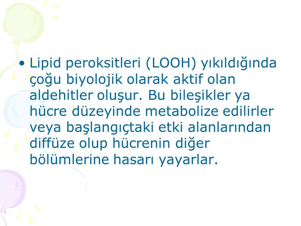 Lipid peroksitleri (LOOH) yıkıldığında çoğu biyolojik olarak aktif olan aldehitler oluşur.