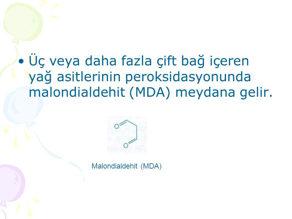 Üç veya daha fazla çift bağ içeren yağ asitlerinin peroksidasyonunda malondialdehit (MDA) meydana gelir.