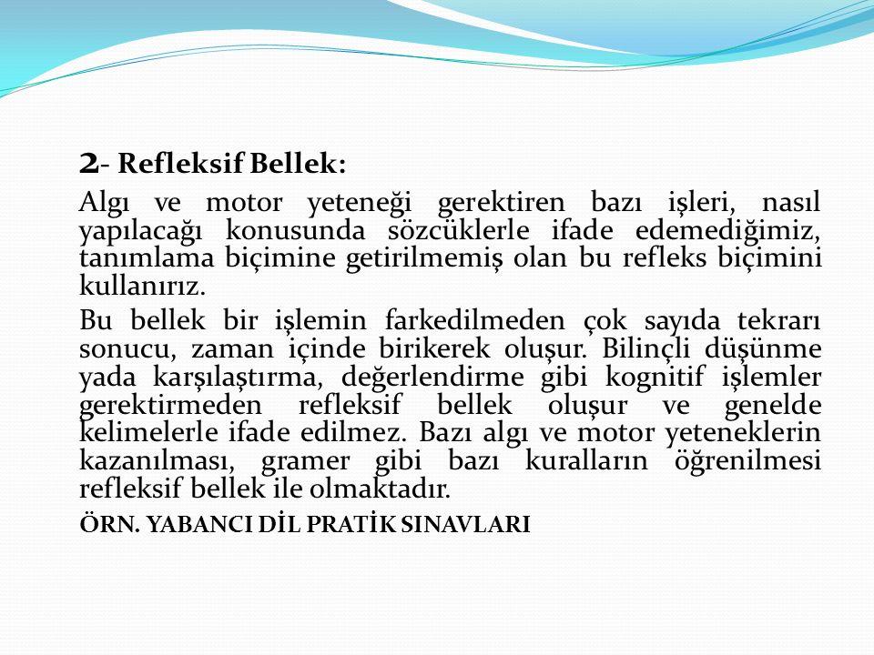 2- Refleksif Bellek: Algı ve motor yeteneği gerektiren bazı işleri, nasıl yapılacağı konusunda sözcüklerle ifade edemediğimiz, tanımlama biçimine getirilmemiş olan bu refleks biçimini kullanırız.