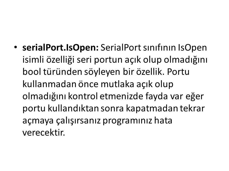 serialPort.IsOpen: SerialPort sınıfının IsOpen isimli özelliği seri portun açık olup olmadığını bool türünden söyleyen bir özellik.