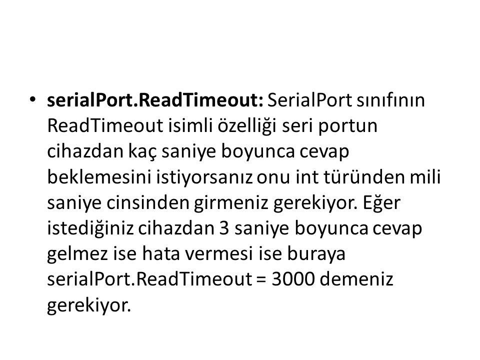 serialPort.ReadTimeout: SerialPort sınıfının ReadTimeout isimli özelliği seri portun cihazdan kaç saniye boyunca cevap beklemesini istiyorsanız onu int türünden mili saniye cinsinden girmeniz gerekiyor.