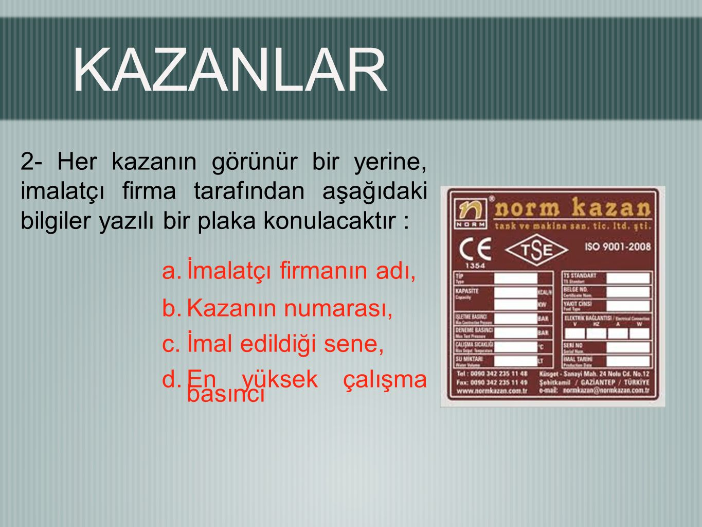 KAZANLAR 2- Her kazanın görünür bir yerine, imalatçı firma tarafından aşağıdaki bilgiler yazılı bir plaka konulacaktır :