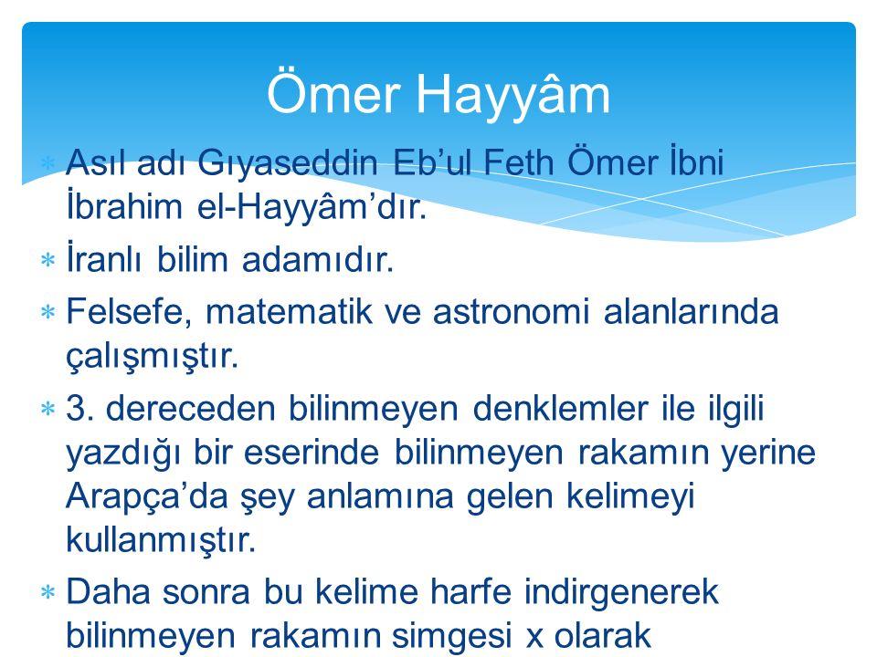 Ömer Hayyâm Asıl adı Gıyaseddin Eb'ul Feth Ömer İbni İbrahim el-Hayyâm'dır. İranlı bilim adamıdır.