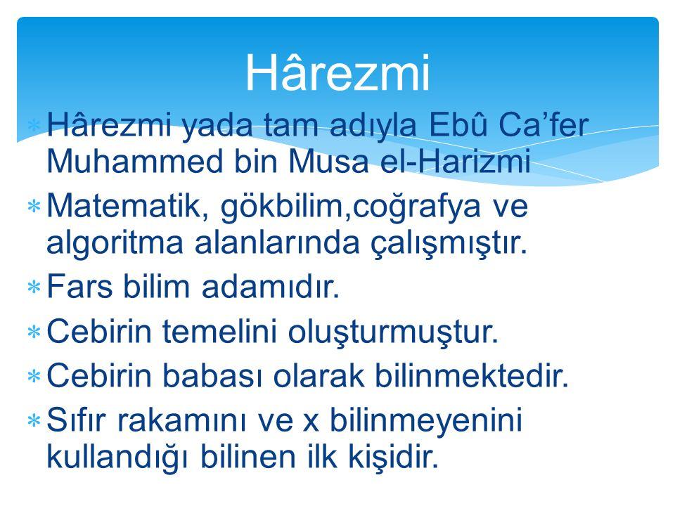 Hârezmi Hârezmi yada tam adıyla Ebû Ca'fer Muhammed bin Musa el-Harizmi. Matematik, gökbilim,coğrafya ve algoritma alanlarında çalışmıştır.