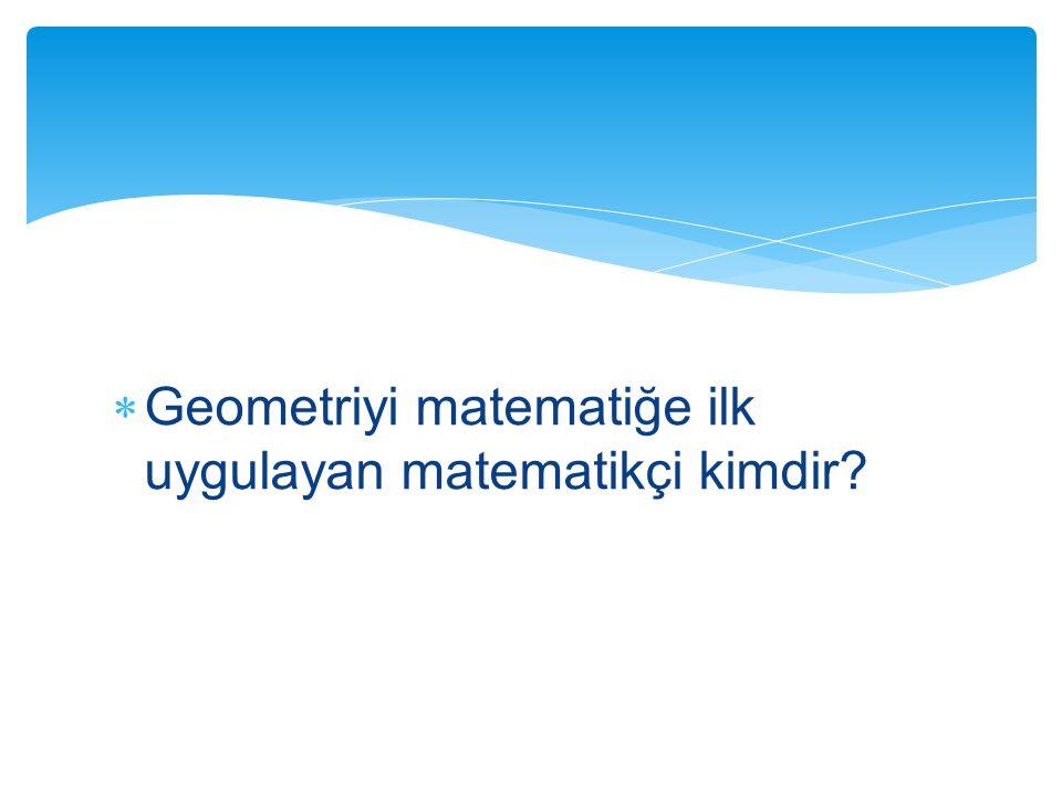 Geometriyi matematiğe ilk uygulayan matematikçi kimdir