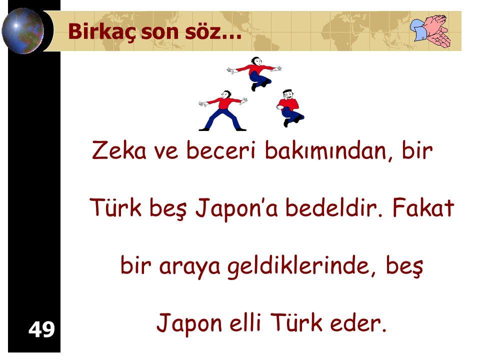 Birkaç son söz… Zeka ve beceri bakımından, bir Türk beş Japon'a bedeldir.