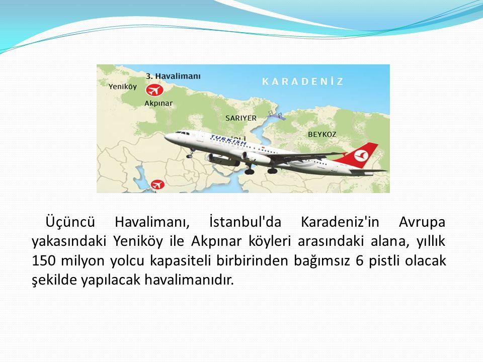 Üçüncü Havalimanı, İstanbul da Karadeniz in Avrupa yakasındaki Yeniköy ile Akpınar köyleri arasındaki alana, yıllık 150 milyon yolcu kapasiteli birbirinden bağımsız 6 pistli olacak şekilde yapılacak havalimanıdır.
