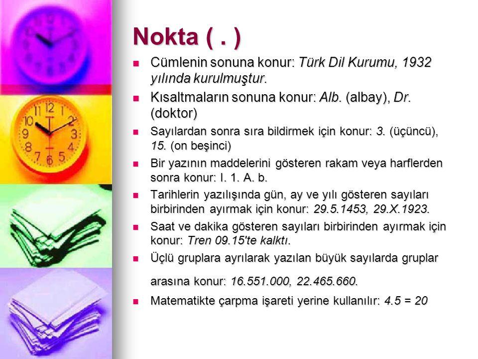 Nokta ( . ) Cümlenin sonuna konur: Türk Dil Kurumu, 1932 yılında kurulmuştur. Kısaltmaların sonuna konur: Alb. (albay), Dr. (doktor)