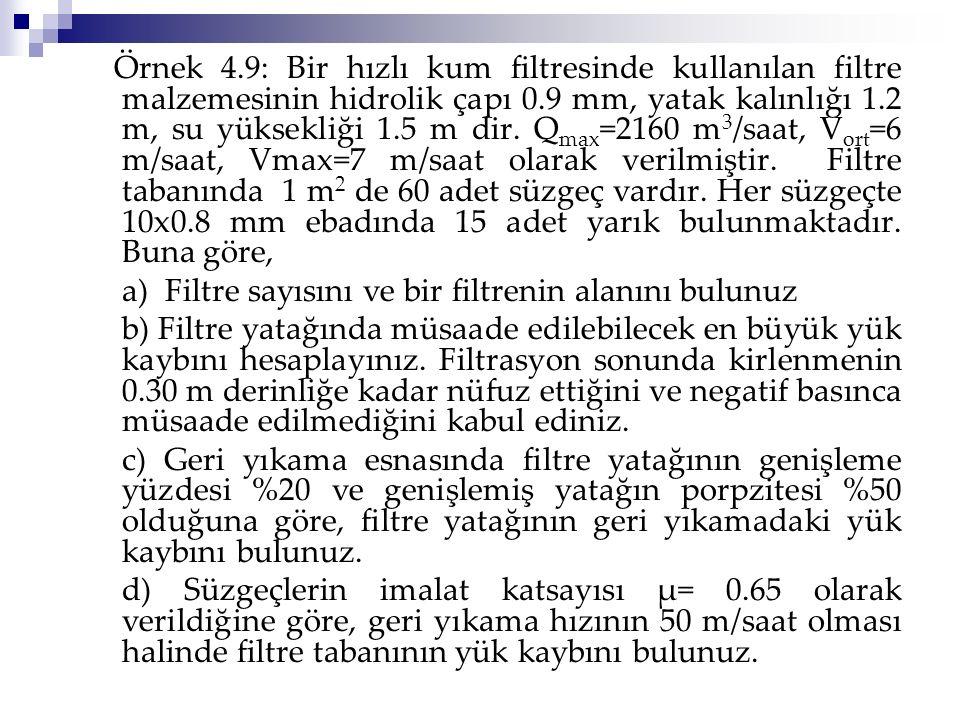 Örnek 4.9: Bir hızlı kum filtresinde kullanılan filtre malzemesinin hidrolik çapı 0.9 mm, yatak kalınlığı 1.2 m, su yüksekliği 1.5 m dir. Qmax=2160 m3/saat, Vort=6 m/saat, Vmax=7 m/saat olarak verilmiştir. Filtre tabanında 1 m2 de 60 adet süzgeç vardır. Her süzgeçte 10x0.8 mm ebadında 15 adet yarık bulunmaktadır. Buna göre,