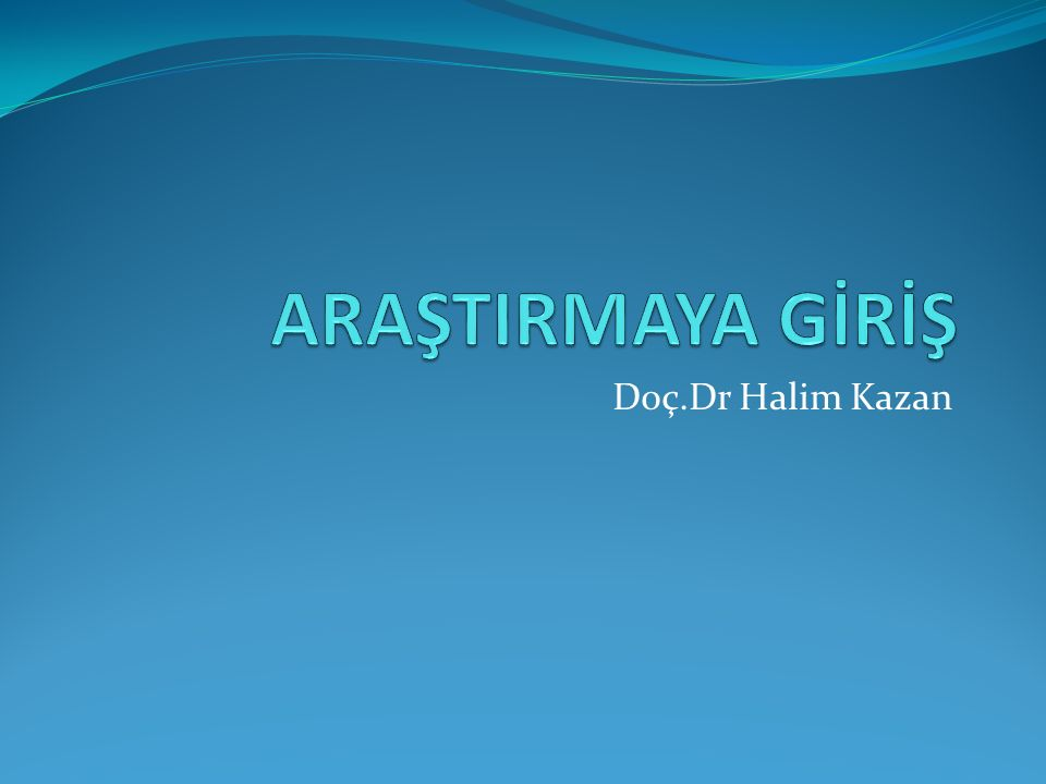 ARAŞTIRMAYA GİRİŞ Doç.Dr Halim Kazan