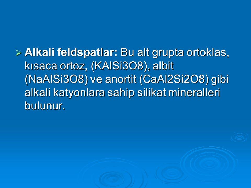 Alkali feldspatlar: Bu alt grupta ortoklas, kısaca ortoz, (KAlSi3O8), albit (NaAlSi3O8) ve anortit (CaAl2Si2O8) gibi alkali katyonlara sahip silikat mineralleri bulunur.