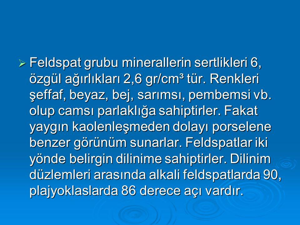 Feldspat grubu minerallerin sertlikleri 6, özgül ağırlıkları 2,6 gr/cm³ tür.