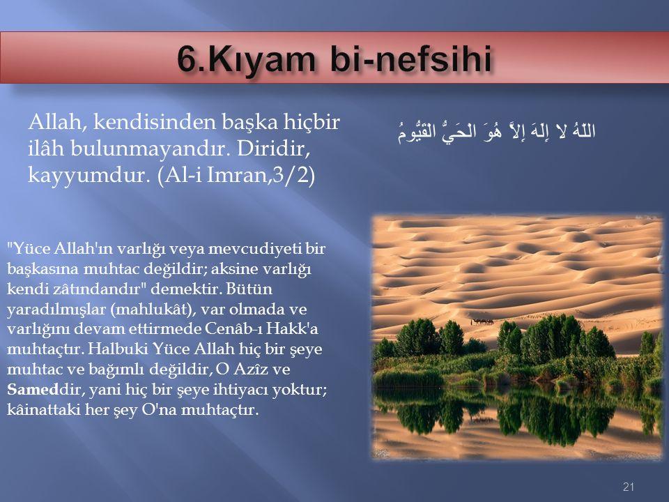 6.Kıyam bi-nefsihi Allah, kendisinden başka hiçbir ilâh bulunmayandır. Diridir, kayyumdur. (Al-i Imran,3/2)