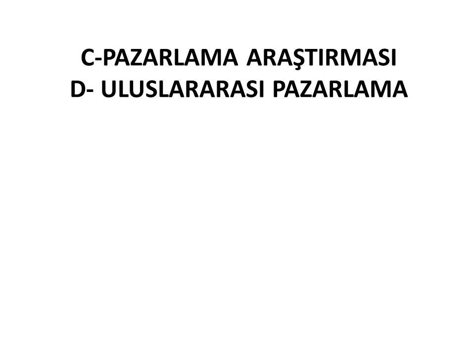 C-PAZARLAMA ARAŞTIRMASI D- ULUSLARARASI PAZARLAMA